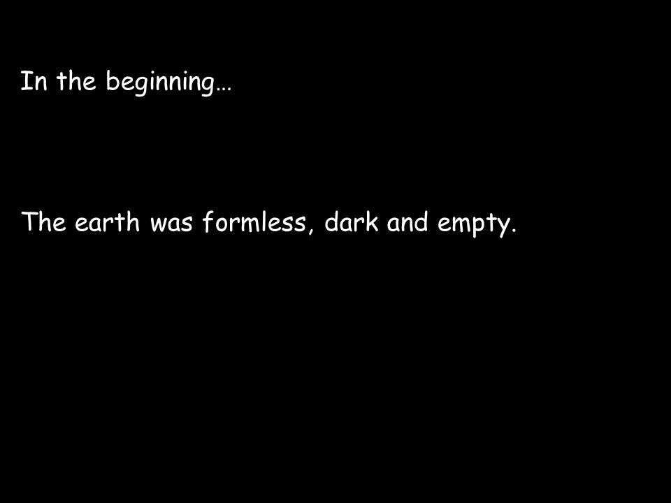 In the beginning… The earth was formless, dark and empty.