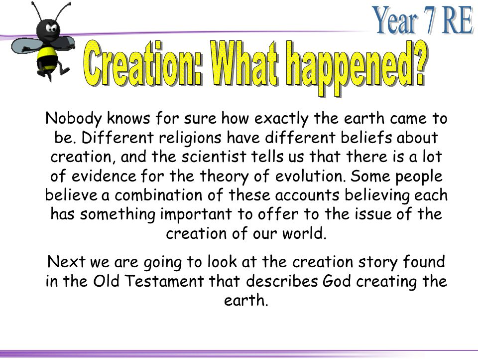 Nobody knows for sure how exactly the earth came to be. Different religions have different beliefs about creation, and the scientist tells us that the