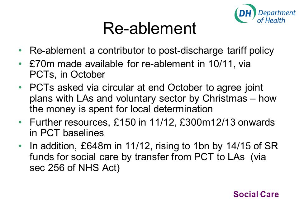 Re-ablement Re-ablement a contributor to post-discharge tariff policy £70m made available for re-ablement in 10/11, via PCTs, in October PCTs asked vi