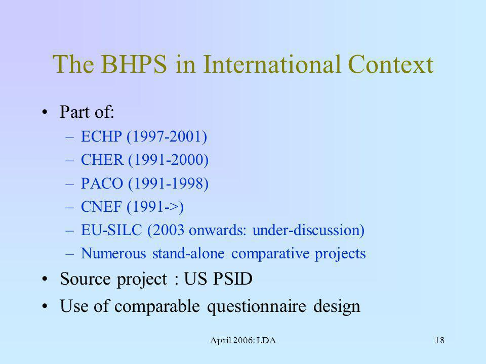 April 2006: LDA18 The BHPS in International Context Part of: –ECHP (1997-2001) –CHER (1991-2000) –PACO (1991-1998) –CNEF (1991->) –EU-SILC (2003 onwards: under-discussion) –Numerous stand-alone comparative projects Source project : US PSID Use of comparable questionnaire design