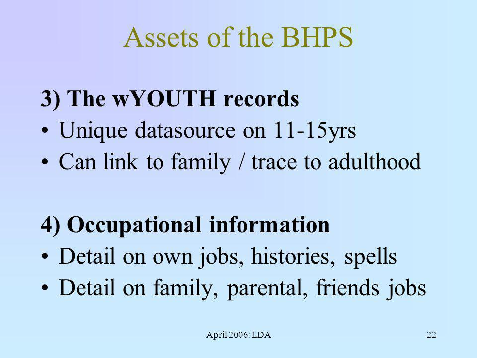 April 2006: LDA22 Assets of the BHPS 3) The wYOUTH records Unique datasource on 11-15yrs Can link to family / trace to adulthood 4) Occupational information Detail on own jobs, histories, spells Detail on family, parental, friends jobs