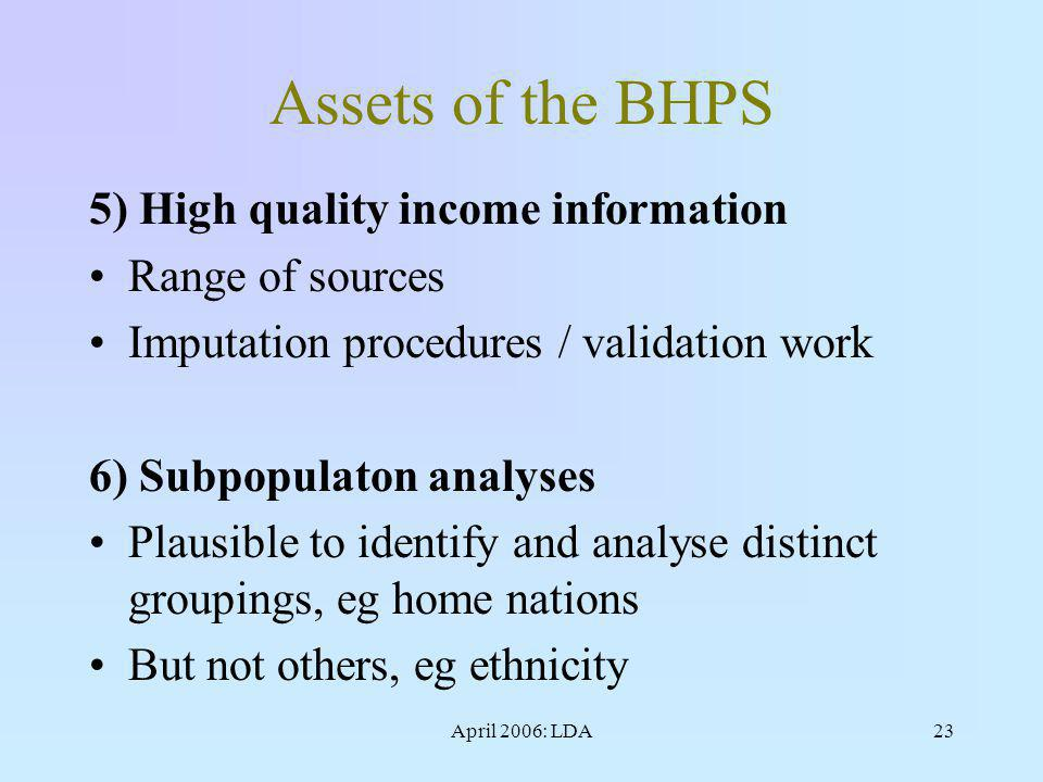 April 2006: LDA23 Assets of the BHPS 5) High quality income information Range of sources Imputation procedures / validation work 6) Subpopulaton analyses Plausible to identify and analyse distinct groupings, eg home nations But not others, eg ethnicity