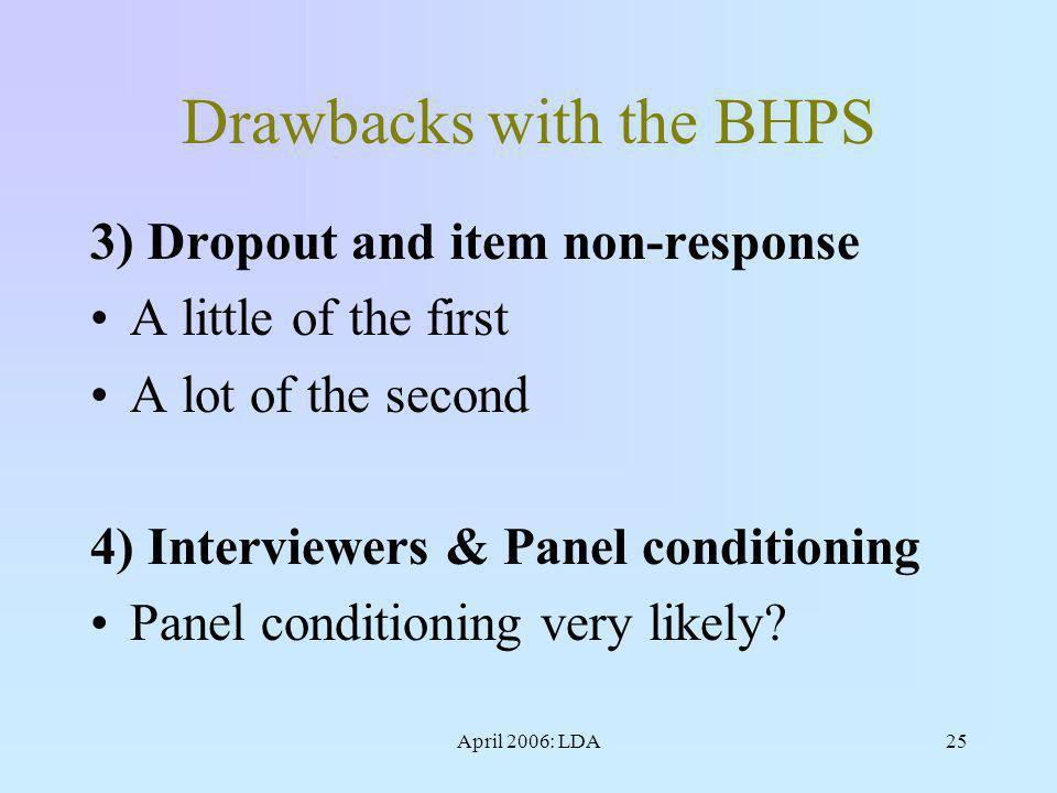 April 2006: LDA25 Drawbacks with the BHPS 3) Dropout and item non-response A little of the first A lot of the second 4) Interviewers & Panel conditioning Panel conditioning very likely