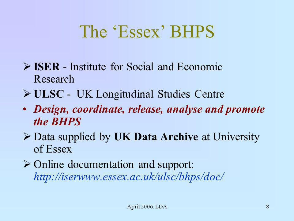April 2006: LDA8 The 'Essex' BHPS  ISER - Institute for Social and Economic Research  ULSC - UK Longitudinal Studies Centre Design, coordinate, release, analyse and promote the BHPS  Data supplied by UK Data Archive at University of Essex  Online documentation and support: http://iserwww.essex.ac.uk/ulsc/bhps/doc/