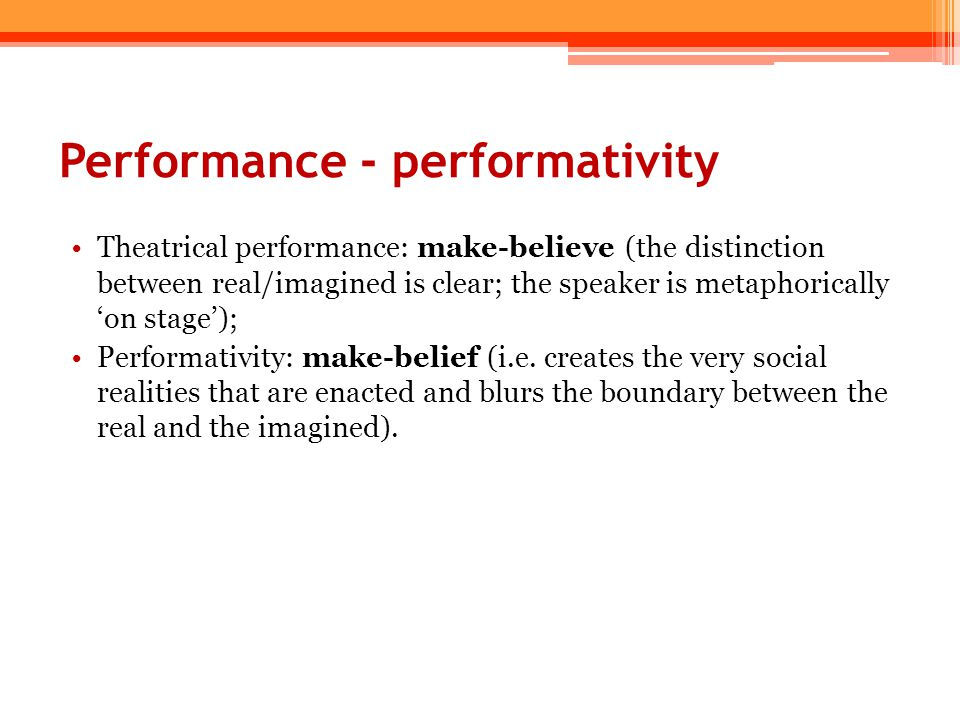 Performance - performativity Theatrical performance: make-believe (the distinction between real/imagined is clear; the speaker is metaphorically 'on s