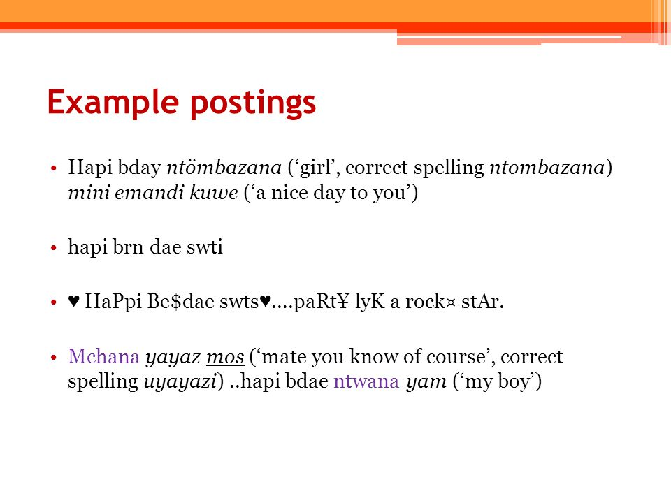 Example postings Hapi bday ntömbazana ('girl', correct spelling ntombazana) mini emandi kuwe ('a nice day to you') hapi brn dae swti ♥ HaPpi Be$dae swts ♥....paRt¥ lyK a rock¤ stAr.