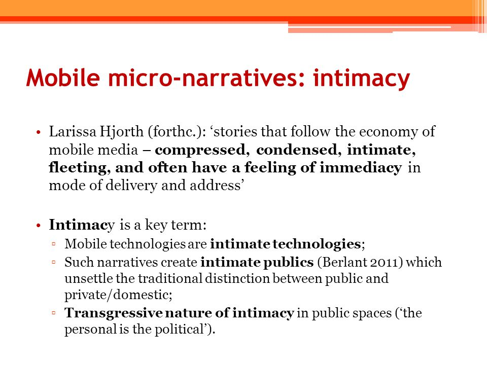 Mobile micro-narratives: intimacy Larissa Hjorth (forthc.): 'stories that follow the economy of mobile media – compressed, condensed, intimate, fleeti
