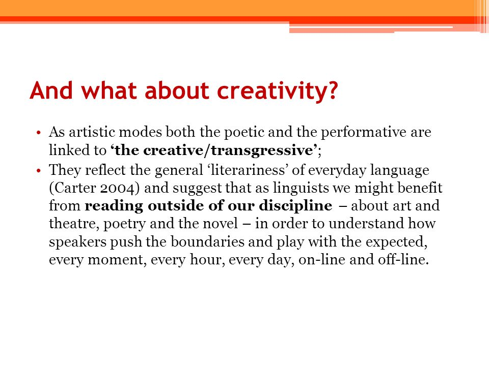 And what about creativity? As artistic modes both the poetic and the performative are linked to 'the creative/transgressive'; They reflect the general