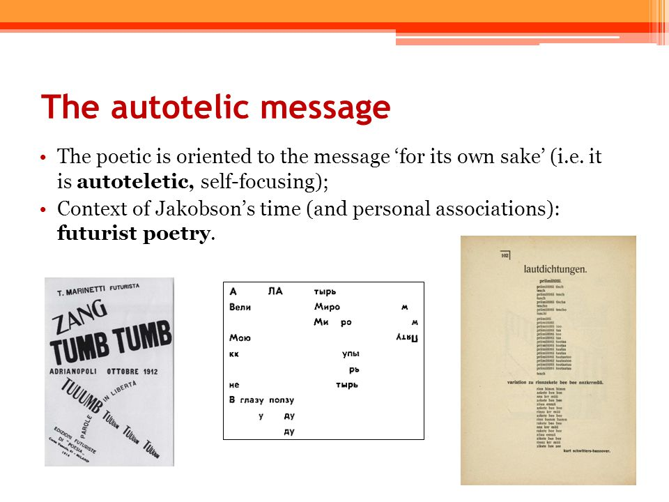 The autotelic message The poetic is oriented to the message 'for its own sake' (i.e. it is autoteletic, self-focusing); Context of Jakobson's time (an