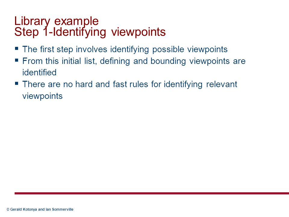 © Gerald Kotonya and Ian Sommerville Library example Step 1-Identifying viewpoints  The first step involves identifying possible viewpoints  From this initial list, defining and bounding viewpoints are identified  There are no hard and fast rules for identifying relevant viewpoints