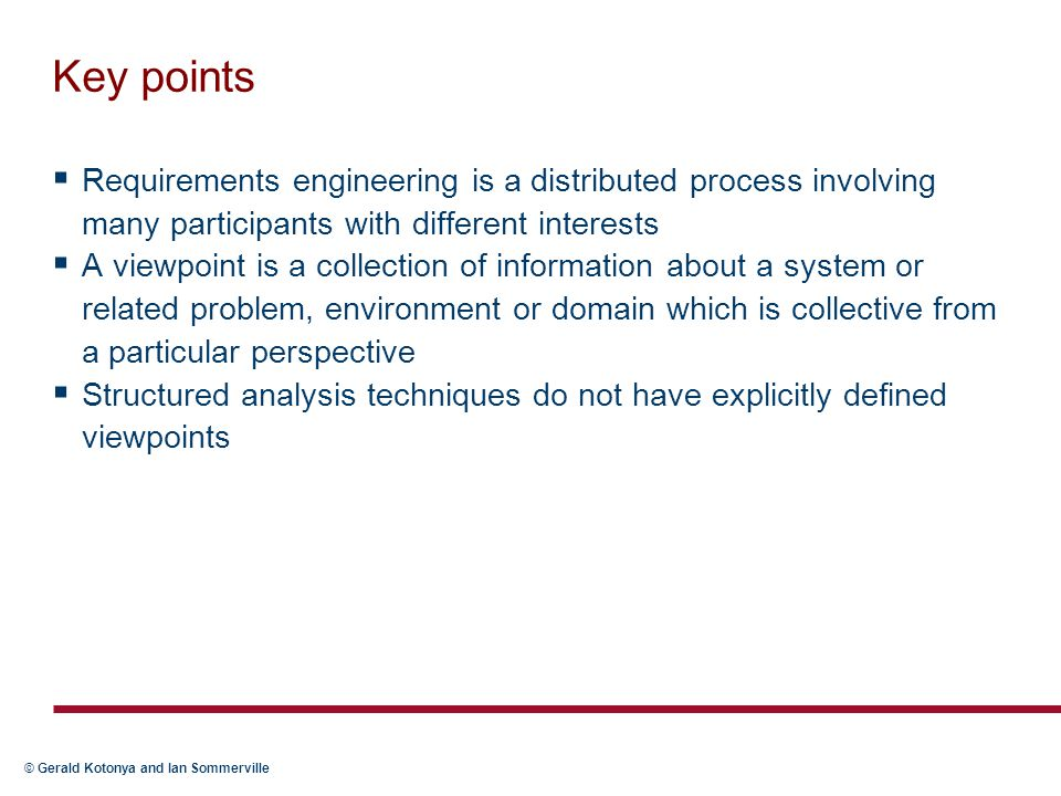 © Gerald Kotonya and Ian Sommerville Key points  Requirements engineering is a distributed process involving many participants with different interests  A viewpoint is a collection of information about a system or related problem, environment or domain which is collective from a particular perspective  Structured analysis techniques do not have explicitly defined viewpoints