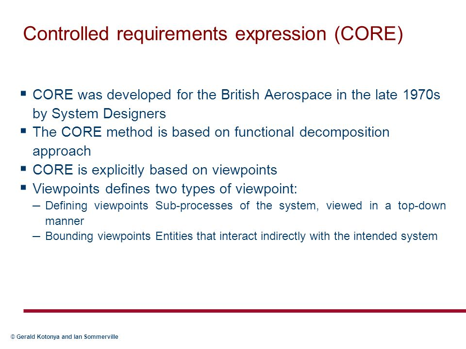 © Gerald Kotonya and Ian Sommerville Controlled requirements expression (CORE)  CORE was developed for the British Aerospace in the late 1970s by System Designers  The CORE method is based on functional decomposition approach  CORE is explicitly based on viewpoints  Viewpoints defines two types of viewpoint: – Defining viewpoints Sub-processes of the system, viewed in a top-down manner – Bounding viewpoints Entities that interact indirectly with the intended system