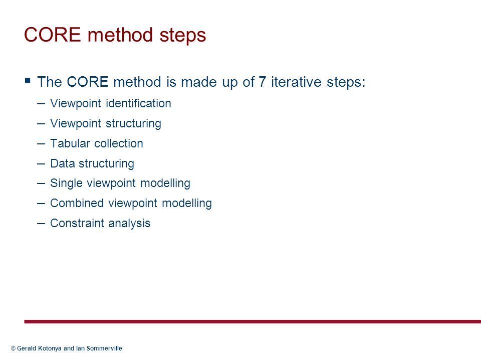 © Gerald Kotonya and Ian Sommerville CORE method steps  The CORE method is made up of 7 iterative steps: – Viewpoint identification – Viewpoint structuring – Tabular collection – Data structuring – Single viewpoint modelling – Combined viewpoint modelling – Constraint analysis