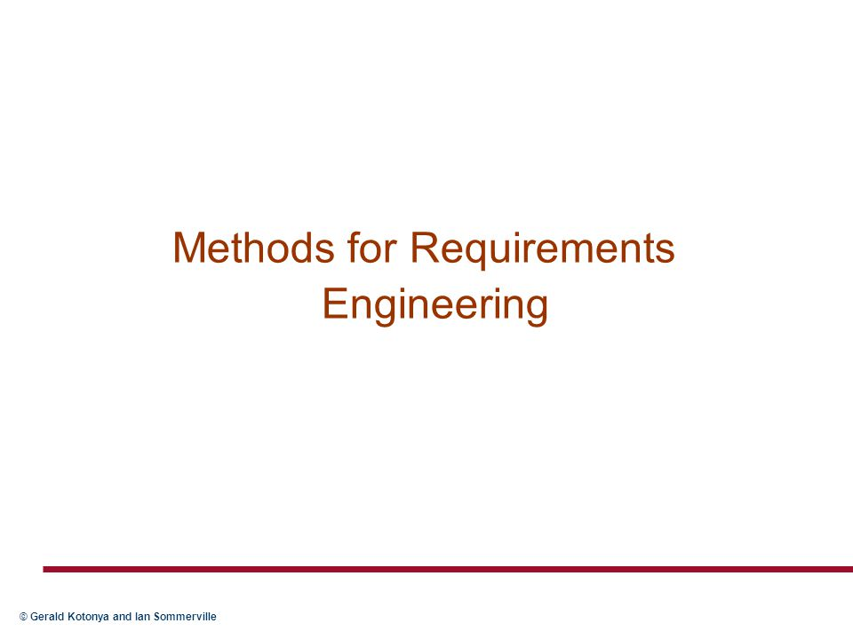 © Gerald Kotonya and Ian Sommerville Key points  No ideal requirements method  System models can be considerably enriched by combining different techniques  Data-flow model is based on the notion that systems can be modelled as a set of interacting functions  The object-oriented approach is based on the notion that systems can be modelled as a set of interacting objects  Formal methods are based on mathematical principles and are intended to achieve a high degree of confidence that a system will conform to its specifications