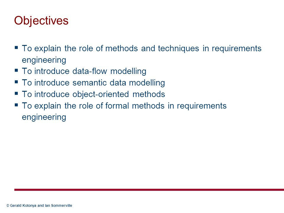 © Gerald Kotonya and Ian Sommerville Role of methods in RE  Process of requirements engineering (RE) is usually guided by a requirements method  Requirement methods are systematic ways of producing system models  System models important bridges between the analysis and the design process