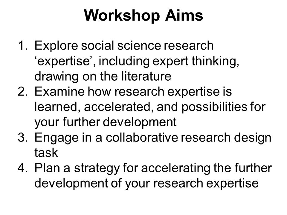 Programme TimingSession & aim Topic 10.00 – 11.301The problematic nature of research expertise, including expert thinking break 11.45 – 13.002Learning research expertise and scope for accelerating development lunch 13.45 – 15.303Collaborative expert thinking in practice break 15.45 – 16.304Implications for personal strategies