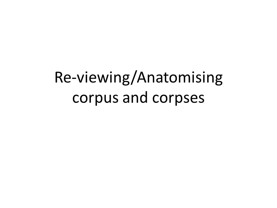 Re-viewing/Anatomising corpus and corpses