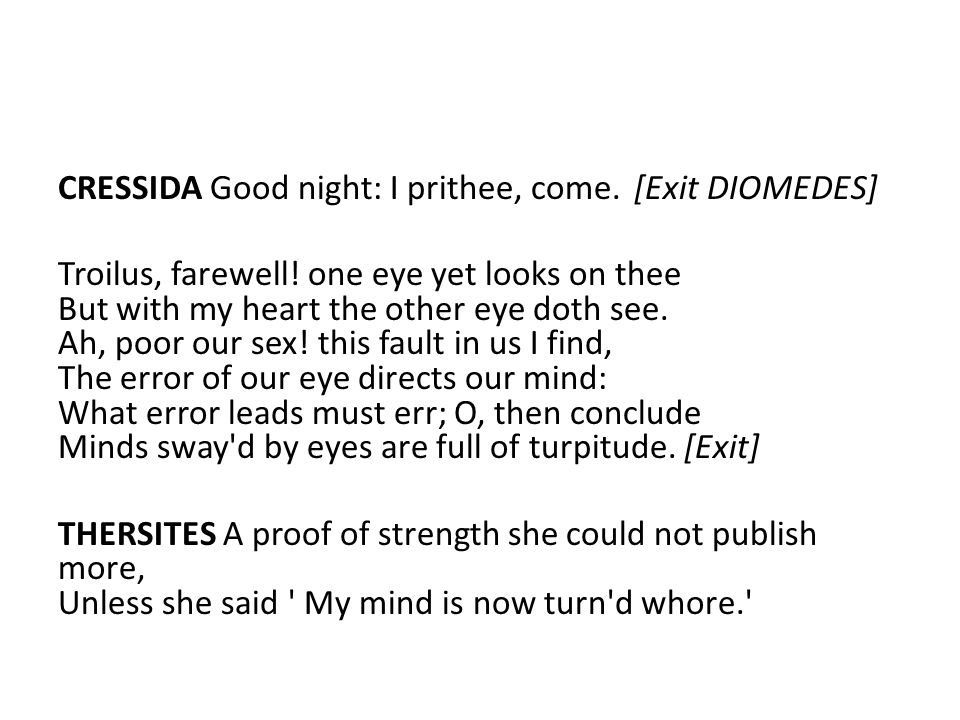CRESSIDA Good night: I prithee, come.[Exit DIOMEDES] Troilus, farewell.
