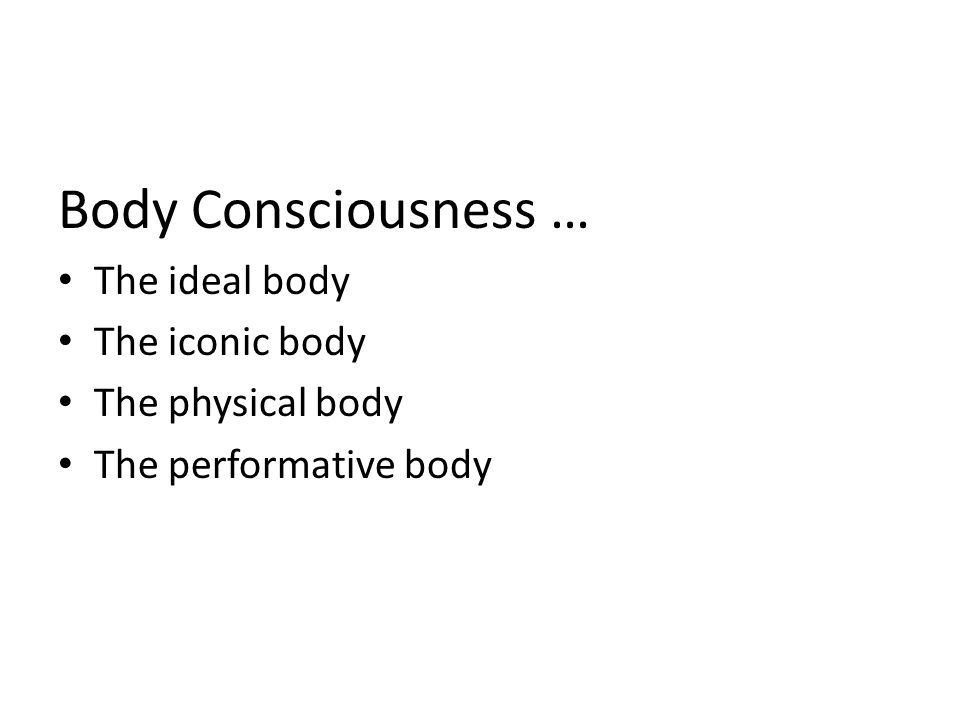 Body Consciousness … The ideal body The iconic body The physical body The performative body