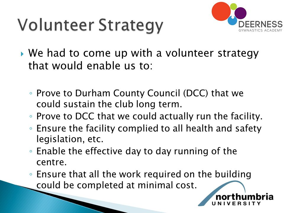  We had to come up with a volunteer strategy that would enable us to: ◦ Prove to Durham County Council (DCC) that we could sustain the club long term.