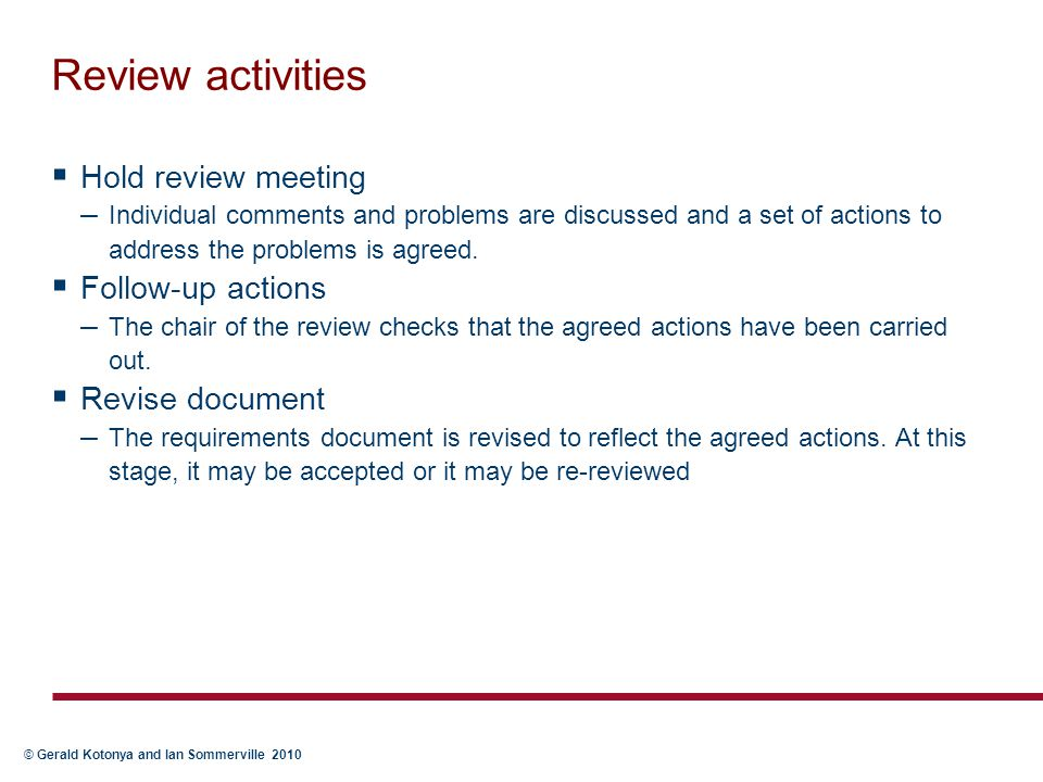 © Gerald Kotonya and Ian Sommerville 2010 Review activities  Hold review meeting – Individual comments and problems are discussed and a set of action