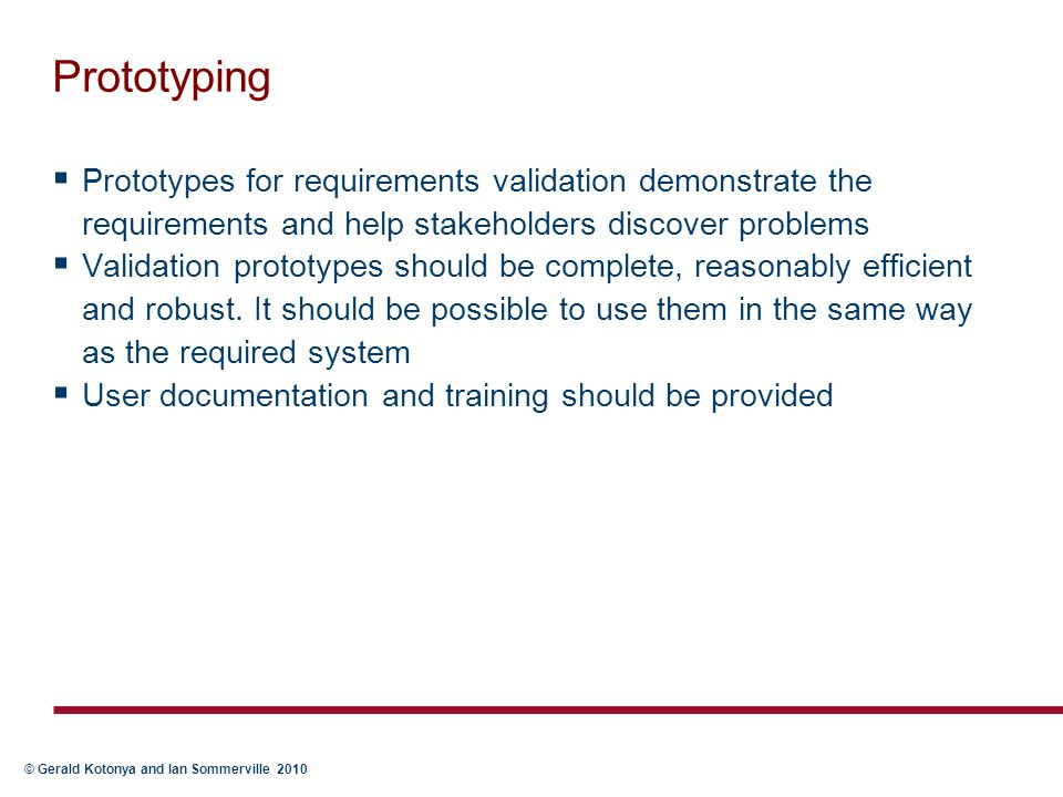 © Gerald Kotonya and Ian Sommerville 2010 Prototyping  Prototypes for requirements validation demonstrate the requirements and help stakeholders disc