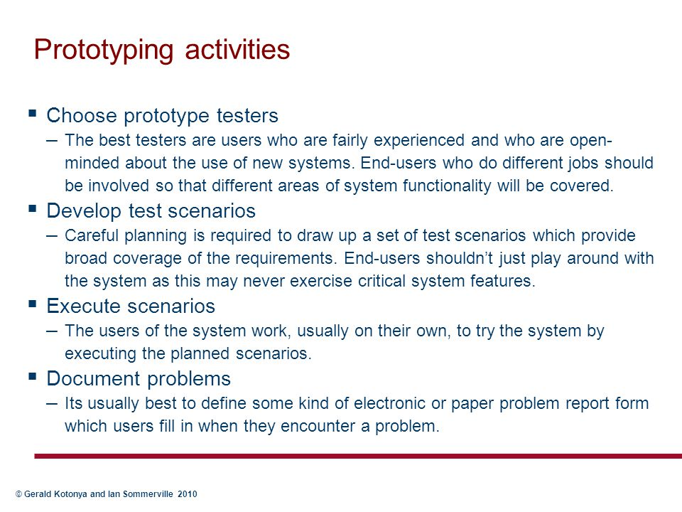 © Gerald Kotonya and Ian Sommerville 2010 Prototyping activities  Choose prototype testers – The best testers are users who are fairly experienced an