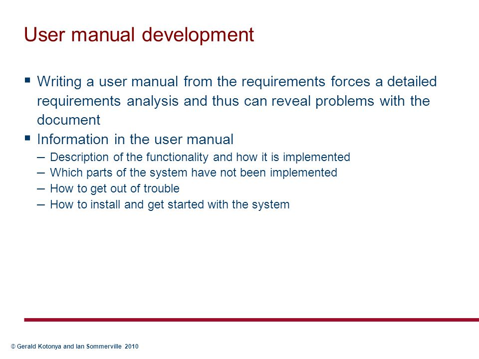 © Gerald Kotonya and Ian Sommerville 2010 User manual development  Writing a user manual from the requirements forces a detailed requirements analysi