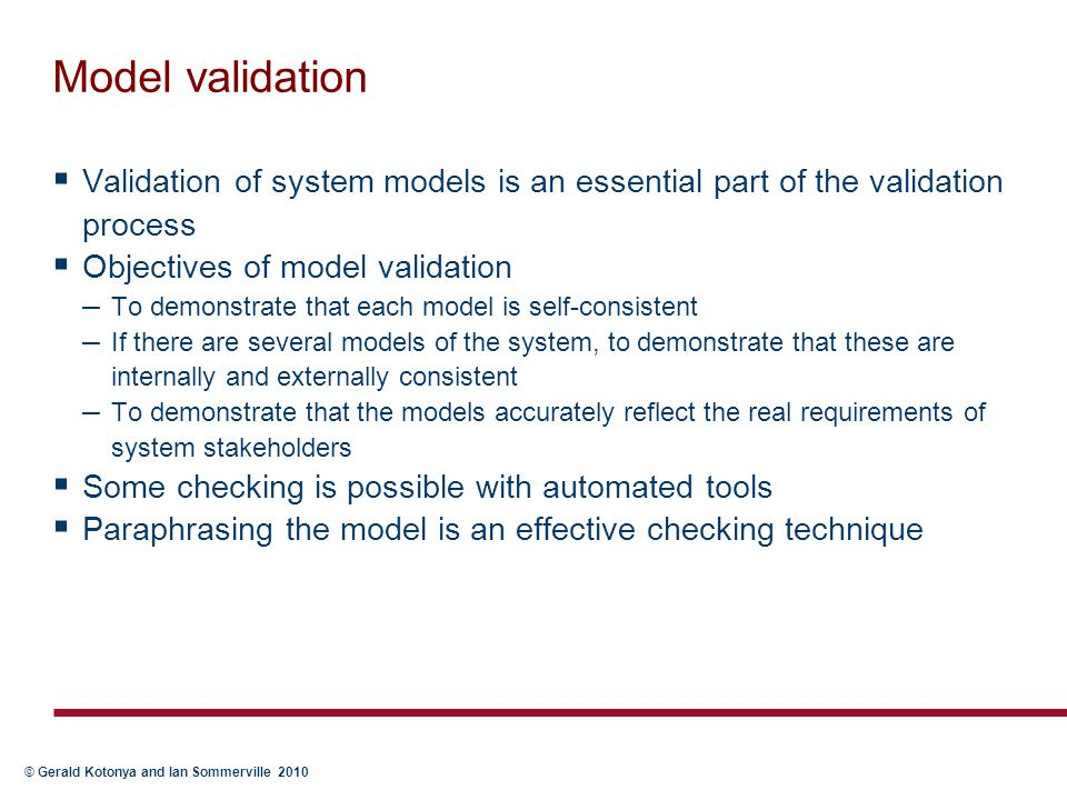 © Gerald Kotonya and Ian Sommerville 2010 Model validation  Validation of system models is an essential part of the validation process  Objectives o