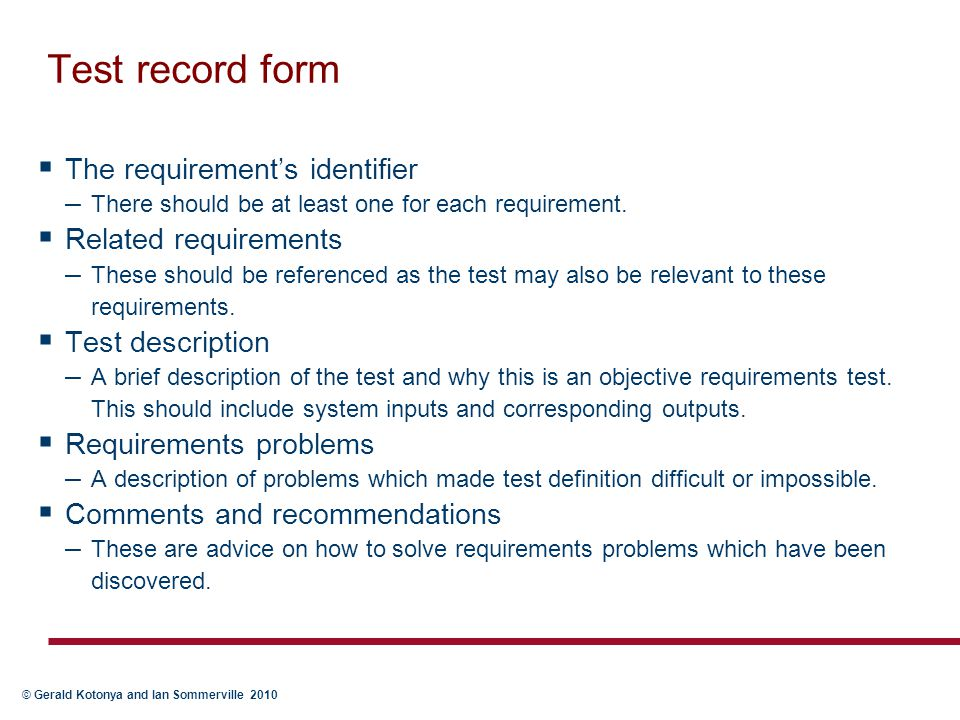 © Gerald Kotonya and Ian Sommerville 2010 Test record form  The requirement's identifier – There should be at least one for each requirement.  Relat