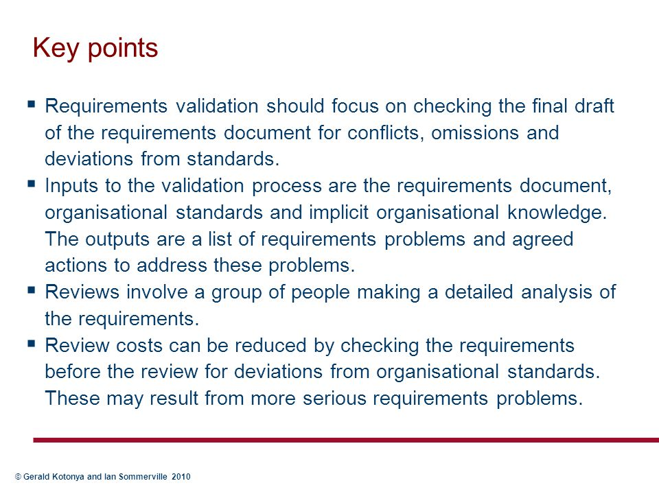 © Gerald Kotonya and Ian Sommerville 2010 Key points  Requirements validation should focus on checking the final draft of the requirements document f