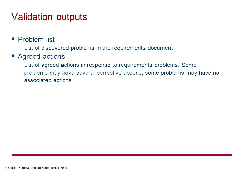 © Gerald Kotonya and Ian Sommerville 2010 Validation outputs  Problem list – List of discovered problems in the requirements document  Agreed action