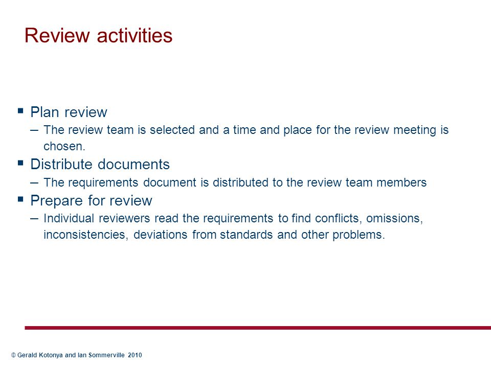 © Gerald Kotonya and Ian Sommerville 2010 Review activities  Plan review – The review team is selected and a time and place for the review meeting is
