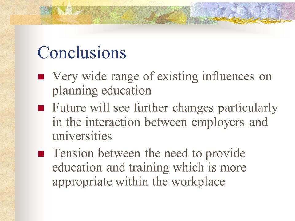 Conclusions Very wide range of existing influences on planning education Future will see further changes particularly in the interaction between employers and universities Tension between the need to provide education and training which is more appropriate within the workplace