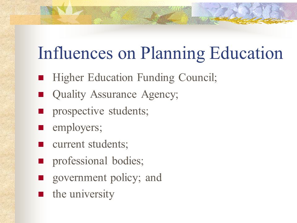 Influences on Planning Education Higher Education Funding Council; Quality Assurance Agency; prospective students; employers; current students; professional bodies; government policy; and the university