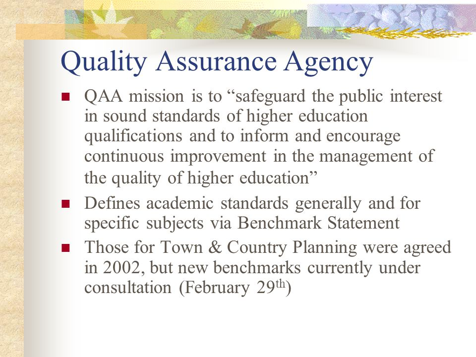 Quality Assurance Agency QAA mission is to safeguard the public interest in sound standards of higher education qualifications and to inform and encourage continuous improvement in the management of the quality of higher education Defines academic standards generally and for specific subjects via Benchmark Statement Those for Town & Country Planning were agreed in 2002, but new benchmarks currently under consultation (February 29 th )