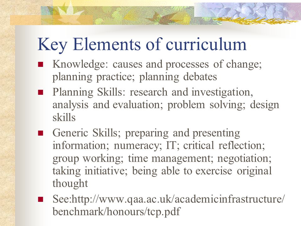 Key Elements of curriculum Knowledge: causes and processes of change; planning practice; planning debates Planning Skills: research and investigation, analysis and evaluation; problem solving; design skills Generic Skills; preparing and presenting information; numeracy; IT; critical reflection; group working; time management; negotiation; taking initiative; being able to exercise original thought See:http://www.qaa.ac.uk/academicinfrastructure/ benchmark/honours/tcp.pdf