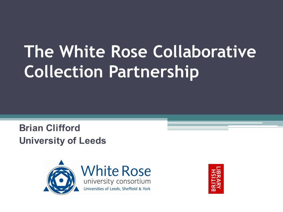 White Rose Consortium Universities of Leeds, Sheffield and York Librarians meet regularly The three library services are working together on a range of activities at different levels of consortial involvement Collaborative Collection Management Project Shared Institutional Repository White Rose Research Online Share e-theses repository White Rose e-theses Online Developing a shared training programme for digitisation Electronic key texts – aim to develop a collaborative model of activity Digitisation service – convergence model of working together