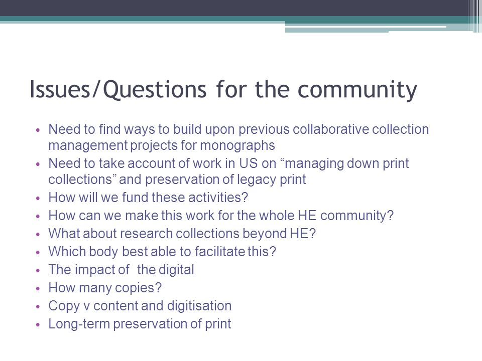 Issues/Questions for the community Need to find ways to build upon previous collaborative collection management projects for monographs Need to take account of work in US on managing down print collections and preservation of legacy print How will we fund these activities.