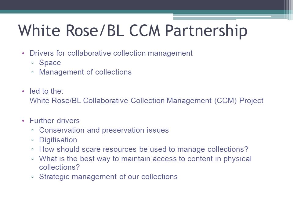 White Rose/BL CCM Partnership Drivers for collaborative collection management ▫ Space ▫ Management of collections led to the: White Rose/BL Collaborative Collection Management (CCM) Project Further drivers ▫ Conservation and preservation issues ▫ Digitisation ▫ How should scare resources be used to manage collections.