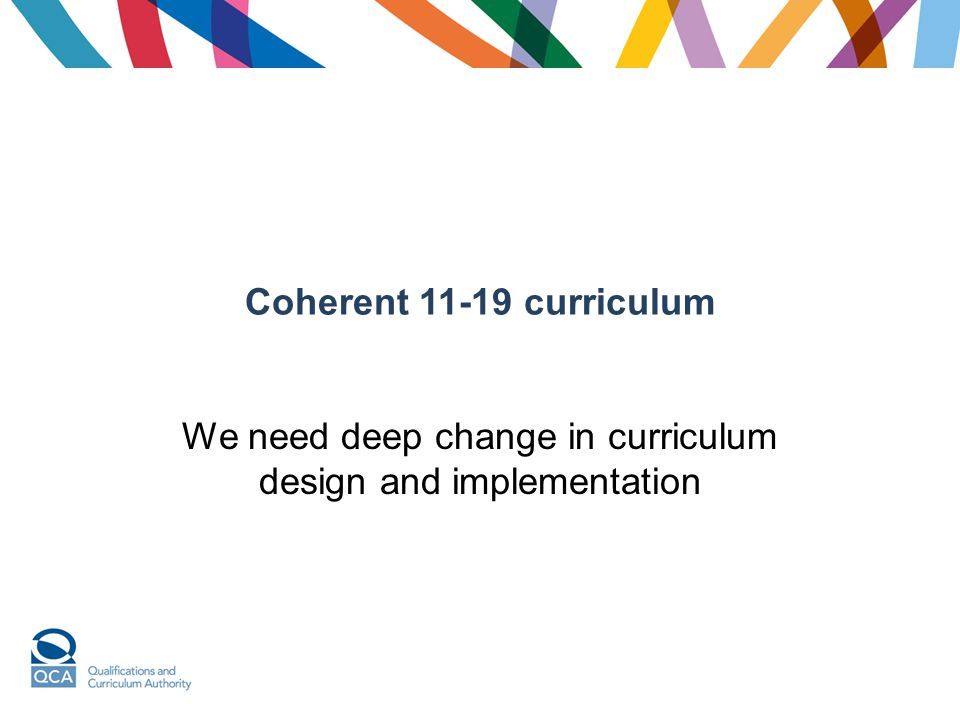 Coherent 11-19 curriculum We need deep change in curriculum design and implementation