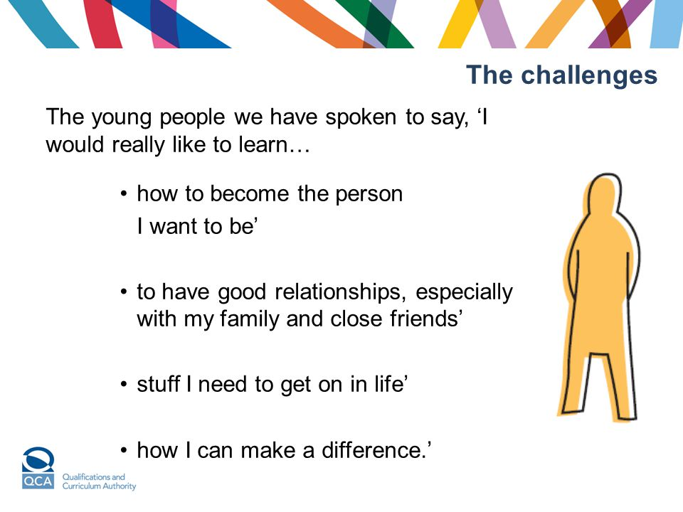 The challenges The young people we have spoken to say, 'I would really like to learn… how to become the person I want to be' to have good relationships, especially with my family and close friends' stuff I need to get on in life' how I can make a difference.'