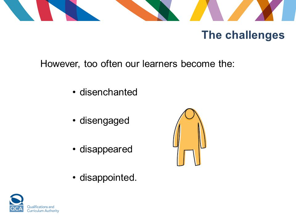 The challenges However, too often our learners become the: disenchanted disengaged disappeared disappointed.