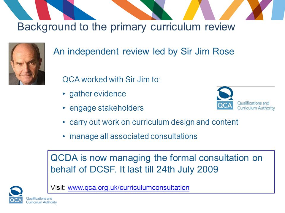Background to the primary curriculum review An independent review led by Sir Jim Rose QCA worked with Sir Jim to: gather evidence engage stakeholders carry out work on curriculum design and content manage all associated consultations QCDA is now managing the formal consultation on behalf of DCSF.