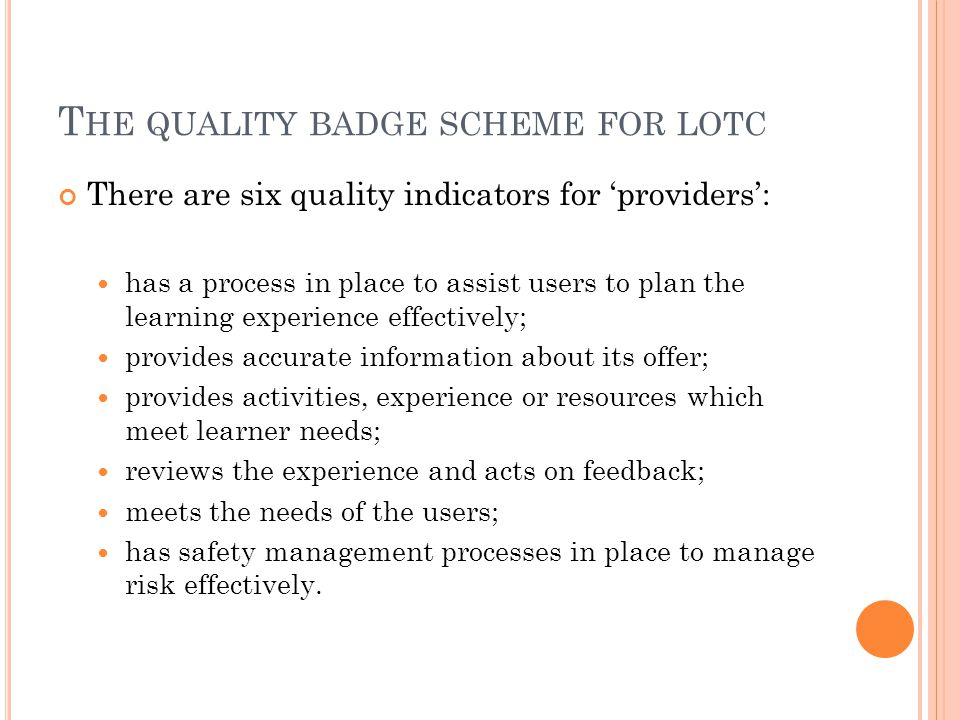 T HE QUALITY BADGE SCHEME FOR LOTC There are six quality indicators for 'providers': has a process in place to assist users to plan the learning exper
