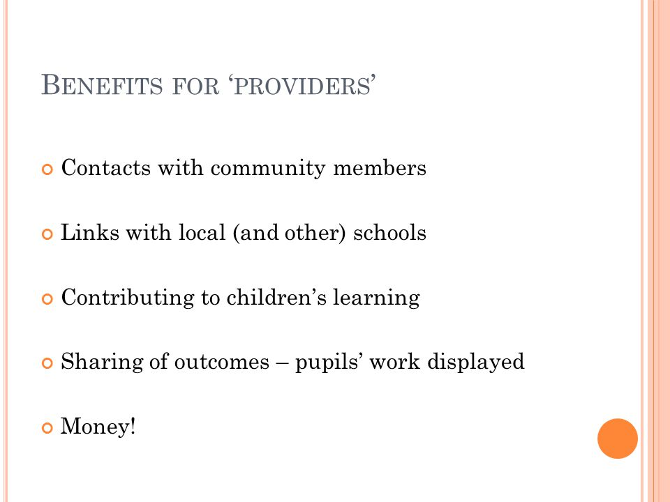 B ENEFITS FOR ' PROVIDERS ' Contacts with community members Links with local (and other) schools Contributing to children's learning Sharing of outcomes – pupils' work displayed Money!