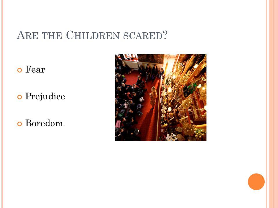 A RE THE C HILDREN SCARED Fear Prejudice Boredom