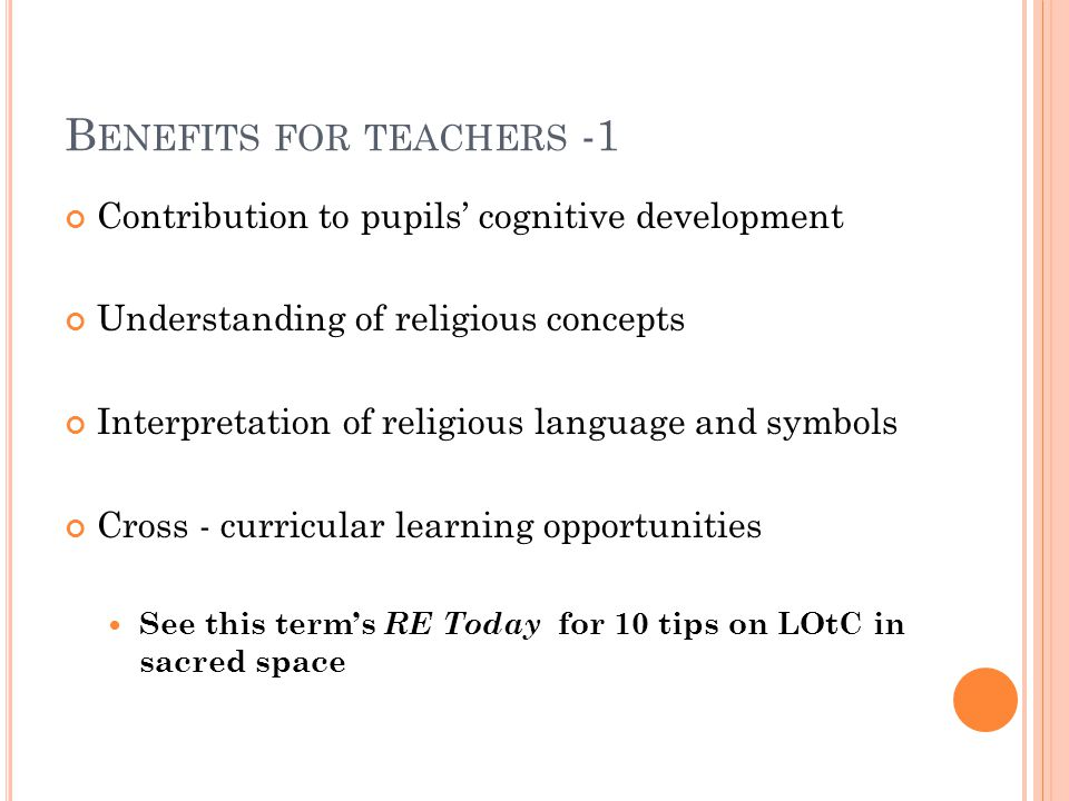 B ENEFITS FOR TEACHERS -1 Contribution to pupils' cognitive development Understanding of religious concepts Interpretation of religious language and symbols Cross - curricular learning opportunities See this term's RE Today for 10 tips on LOtC in sacred space