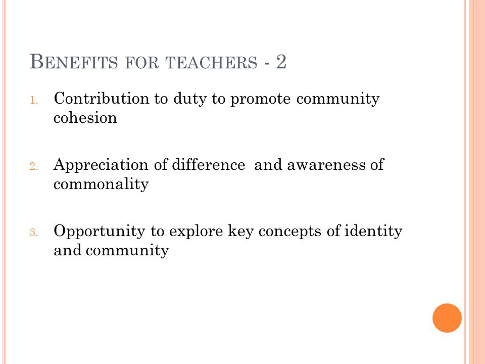 B ENEFITS FOR TEACHERS - 2 1. Contribution to duty to promote community cohesion 2. Appreciation of difference and awareness of commonality 3. Opportu