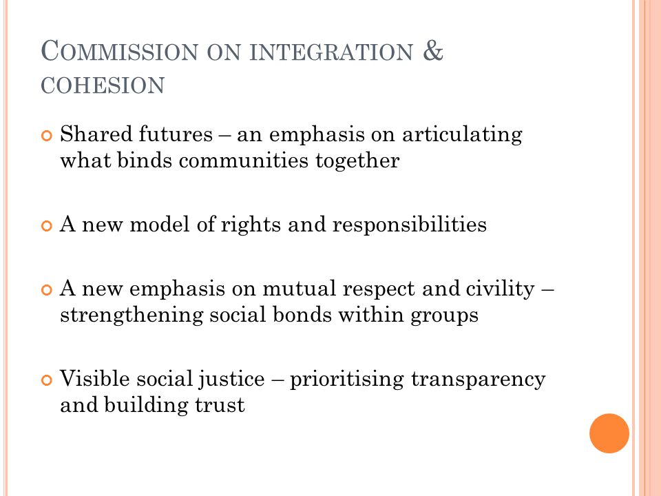 C OMMISSION ON INTEGRATION & COHESION Shared futures – an emphasis on articulating what binds communities together A new model of rights and responsibilities A new emphasis on mutual respect and civility – strengthening social bonds within groups Visible social justice – prioritising transparency and building trust